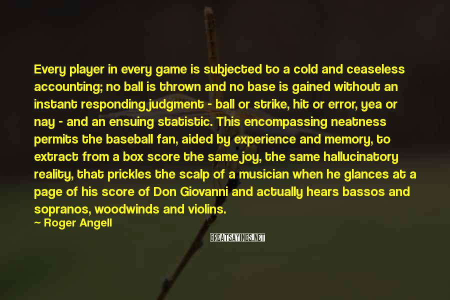 Roger Angell Sayings: Every player in every game is subjected to a cold and ceaseless accounting; no ball