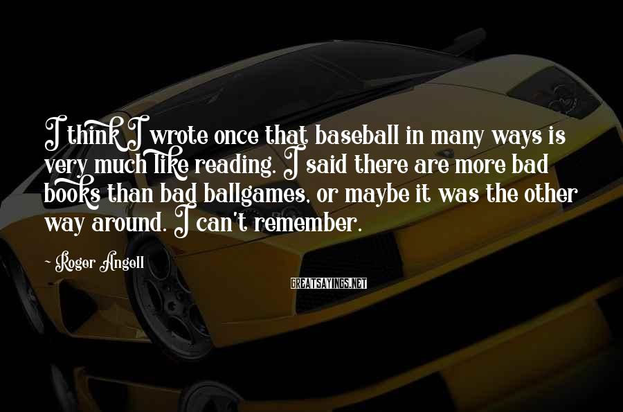 Roger Angell Sayings: I think I wrote once that baseball in many ways is very much like reading.