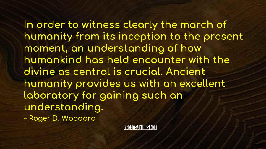 Roger D. Woodard Sayings: In order to witness clearly the march of humanity from its inception to the present