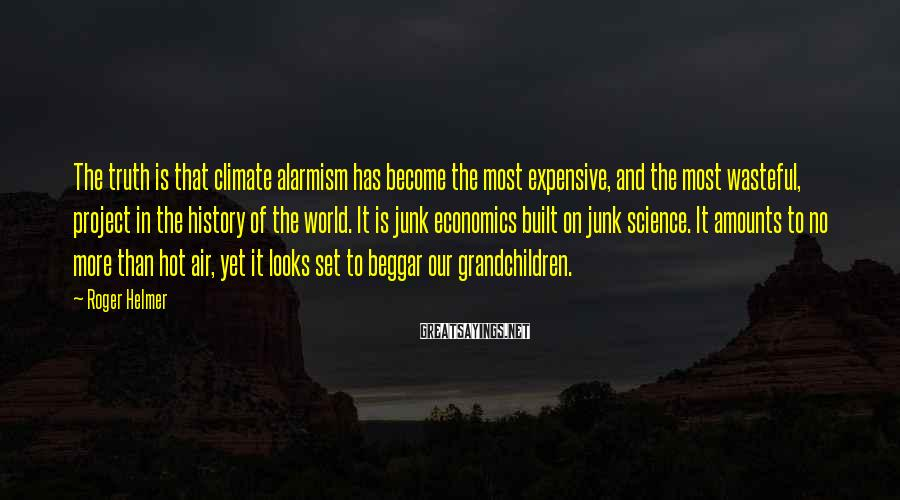 Roger Helmer Sayings: The truth is that climate alarmism has become the most expensive, and the most wasteful,