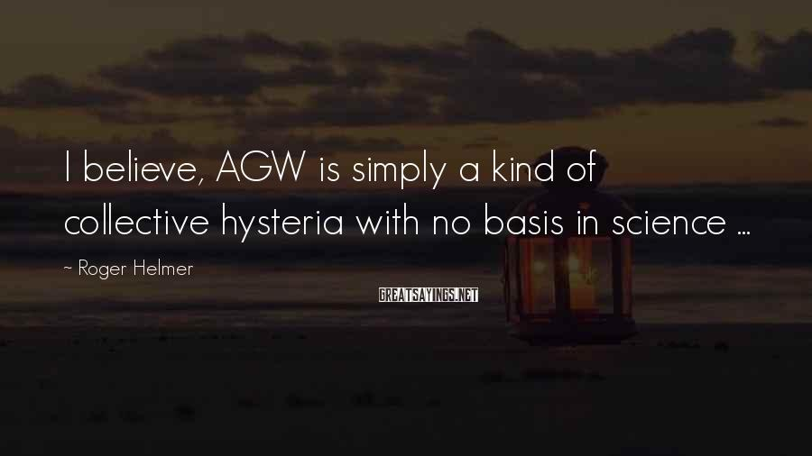 Roger Helmer Sayings: I believe, AGW is simply a kind of collective hysteria with no basis in science