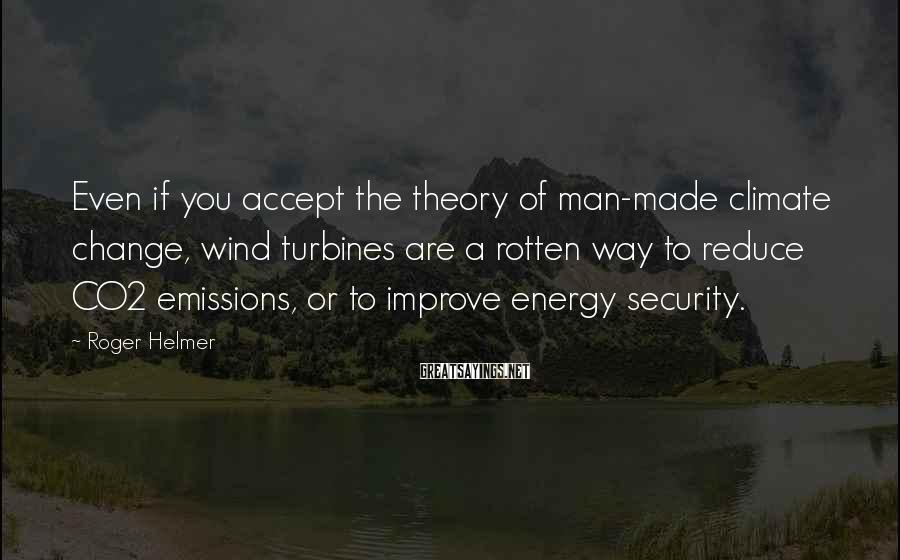 Roger Helmer Sayings: Even if you accept the theory of man-made climate change, wind turbines are a rotten