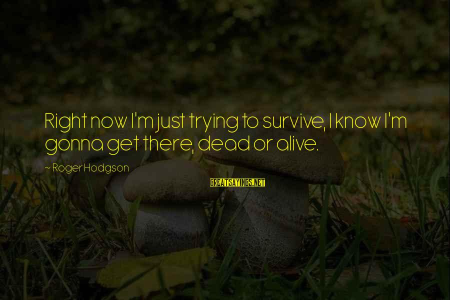 Roger Hodgson Sayings By Roger Hodgson: Right now I'm just trying to survive, I know I'm gonna get there, dead or