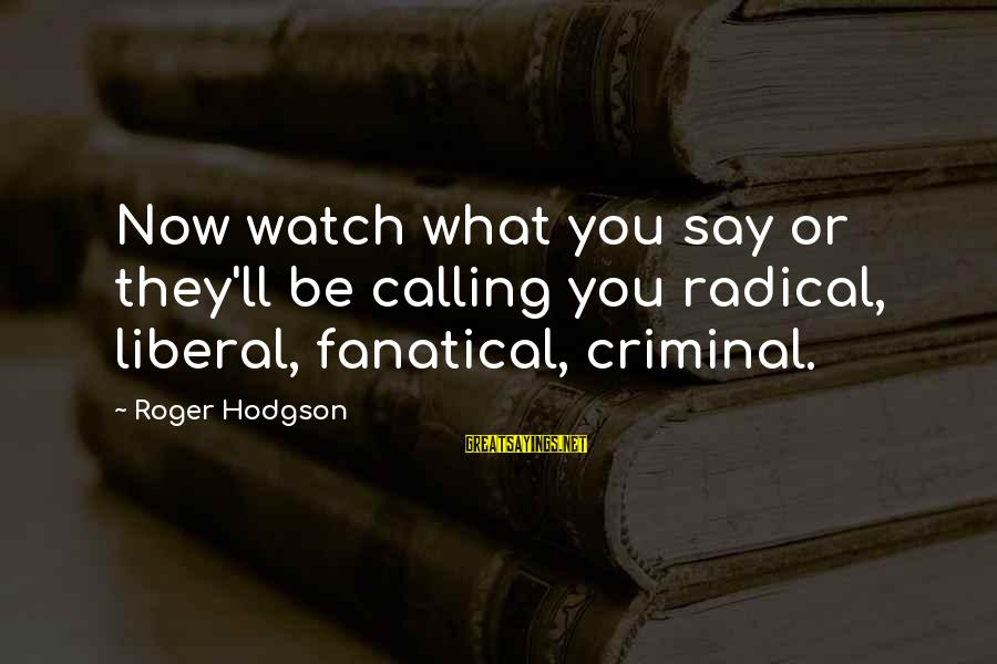 Roger Hodgson Sayings By Roger Hodgson: Now watch what you say or they'll be calling you radical, liberal, fanatical, criminal.