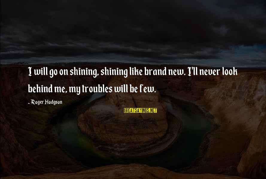 Roger Hodgson Sayings By Roger Hodgson: I will go on shining, shining like brand new. I'll never look behind me, my