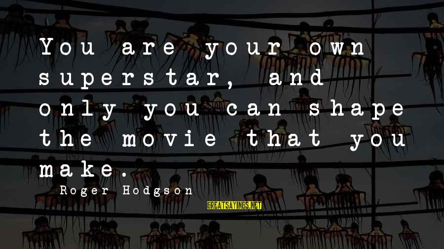 Roger Hodgson Sayings By Roger Hodgson: You are your own superstar, and only you can shape the movie that you make.
