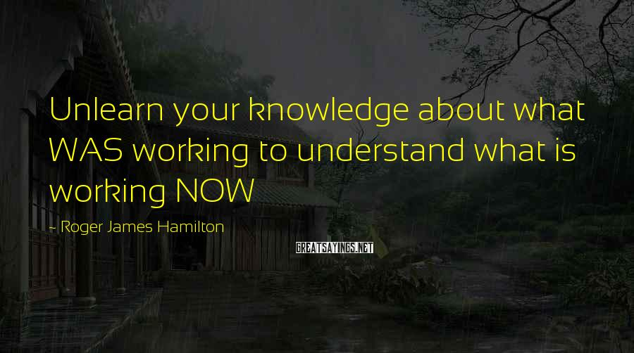 Roger James Hamilton Sayings: Unlearn your knowledge about what WAS working to understand what is working NOW