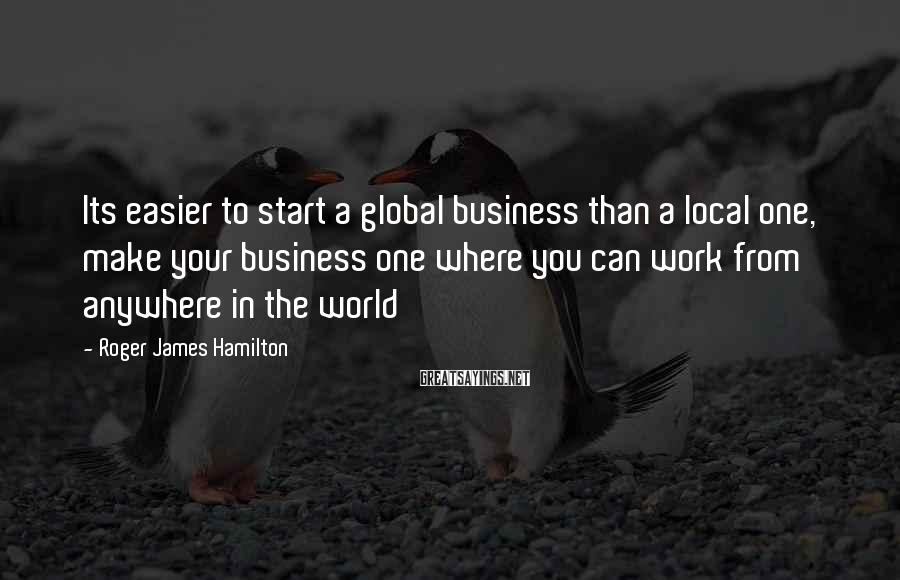 Roger James Hamilton Sayings: Its easier to start a global business than a local one, make your business one