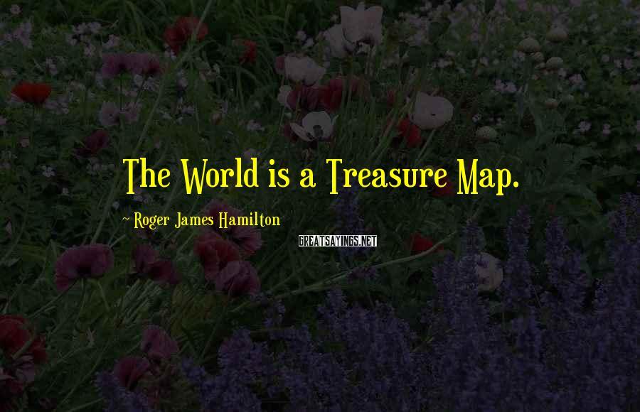 Roger James Hamilton Sayings: The World is a Treasure Map.