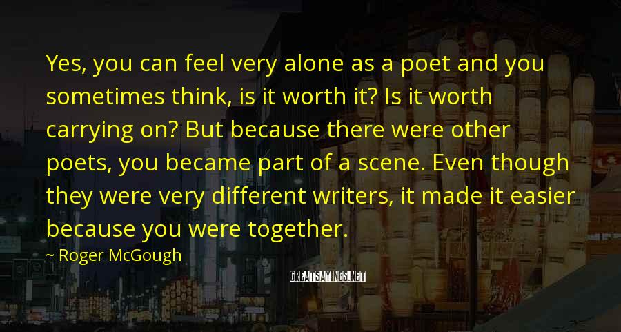 Roger McGough Sayings: Yes, you can feel very alone as a poet and you sometimes think, is it
