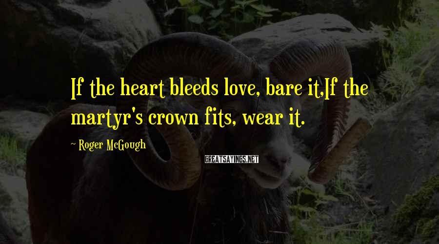 Roger McGough Sayings: If the heart bleeds love, bare it,If the martyr's crown fits, wear it.