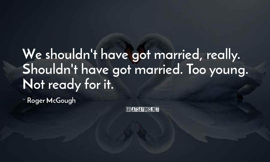 Roger McGough Sayings: We shouldn't have got married, really. Shouldn't have got married. Too young. Not ready for