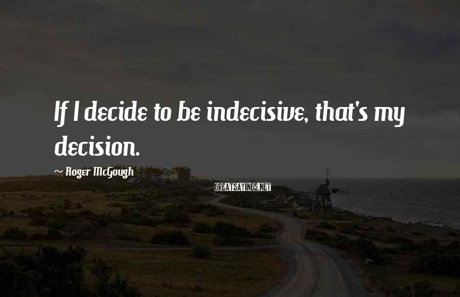 Roger McGough Sayings: If I decide to be indecisive, that's my decision.