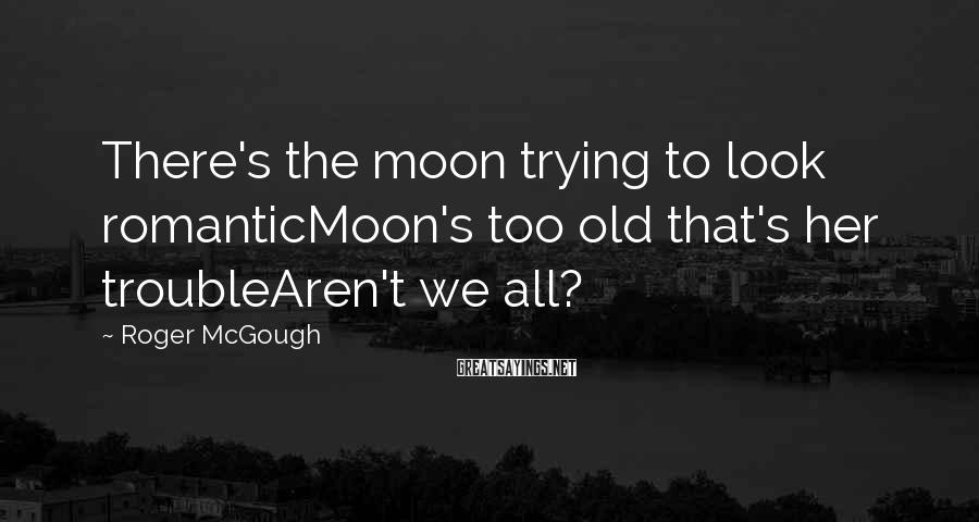 Roger McGough Sayings: There's the moon trying to look romanticMoon's too old that's her troubleAren't we all?