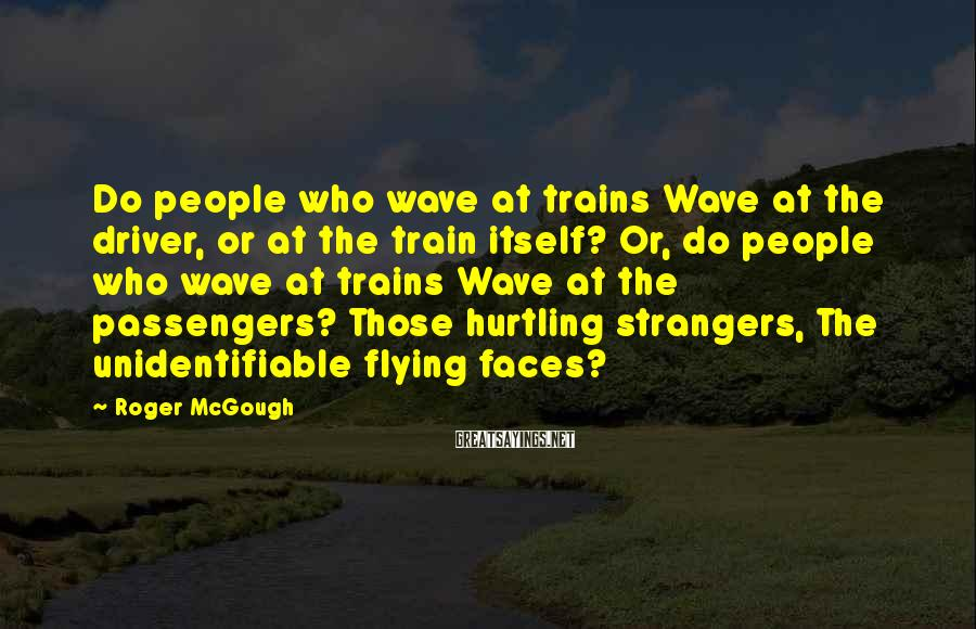 Roger McGough Sayings: Do people who wave at trains Wave at the driver, or at the train itself?