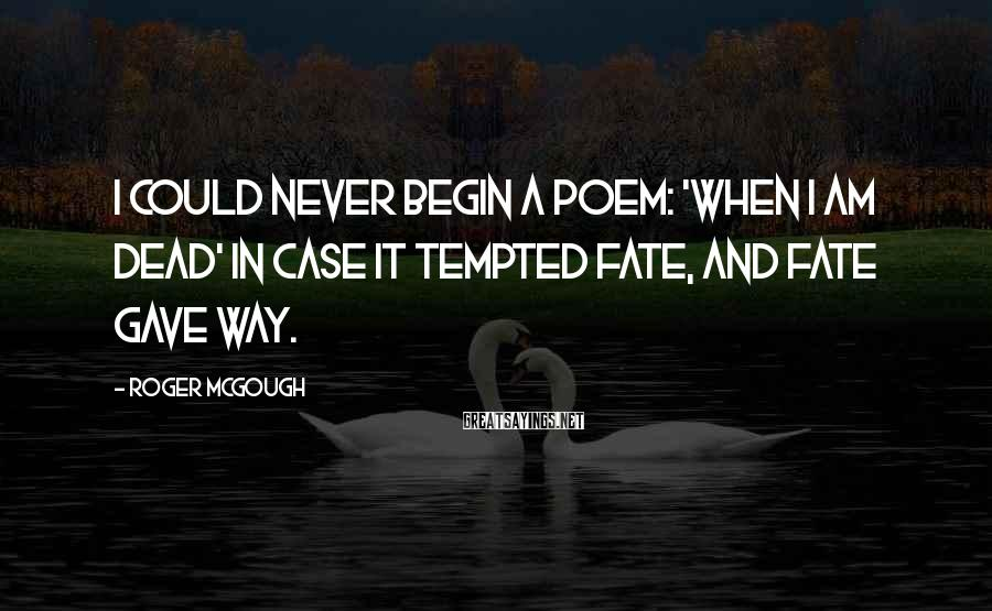 Roger McGough Sayings: I could never begin a poem: 'When I am dead' In case it tempted Fate,