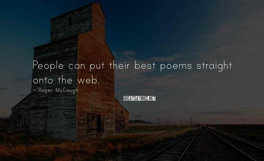 Roger McGough Sayings: People can put their best poems straight onto the web.