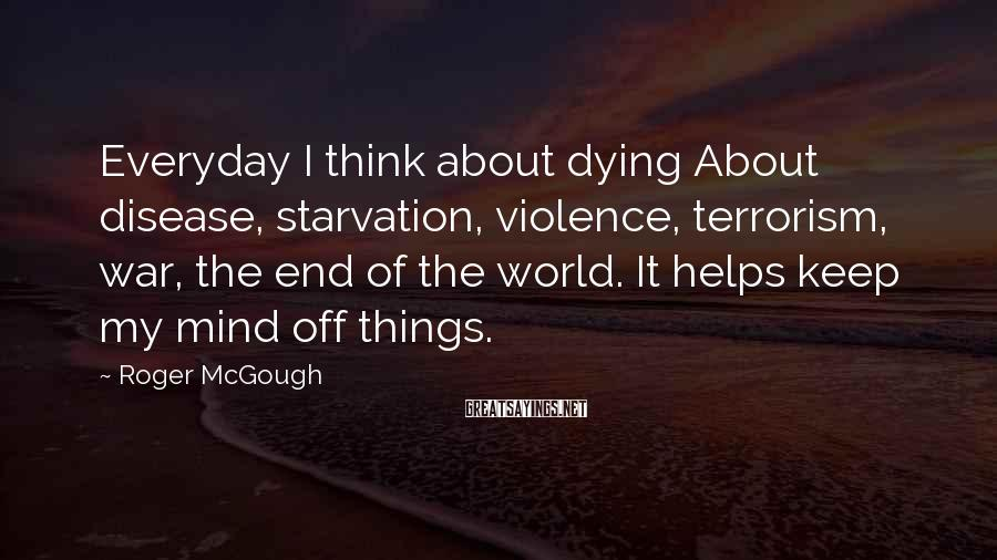 Roger McGough Sayings: Everyday I think about dying About disease, starvation, violence, terrorism, war, the end of the