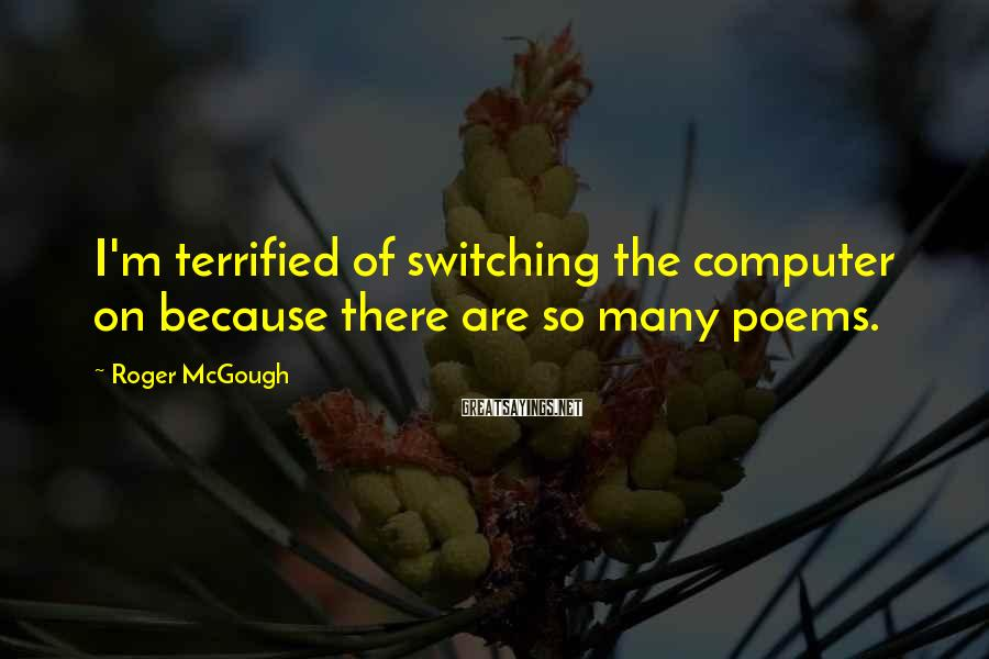 Roger McGough Sayings: I'm terrified of switching the computer on because there are so many poems.