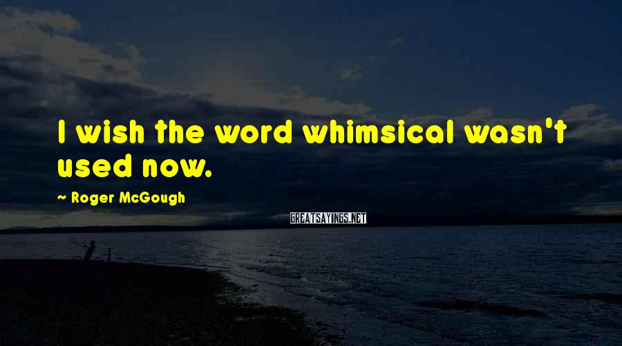 Roger McGough Sayings: I wish the word whimsical wasn't used now.