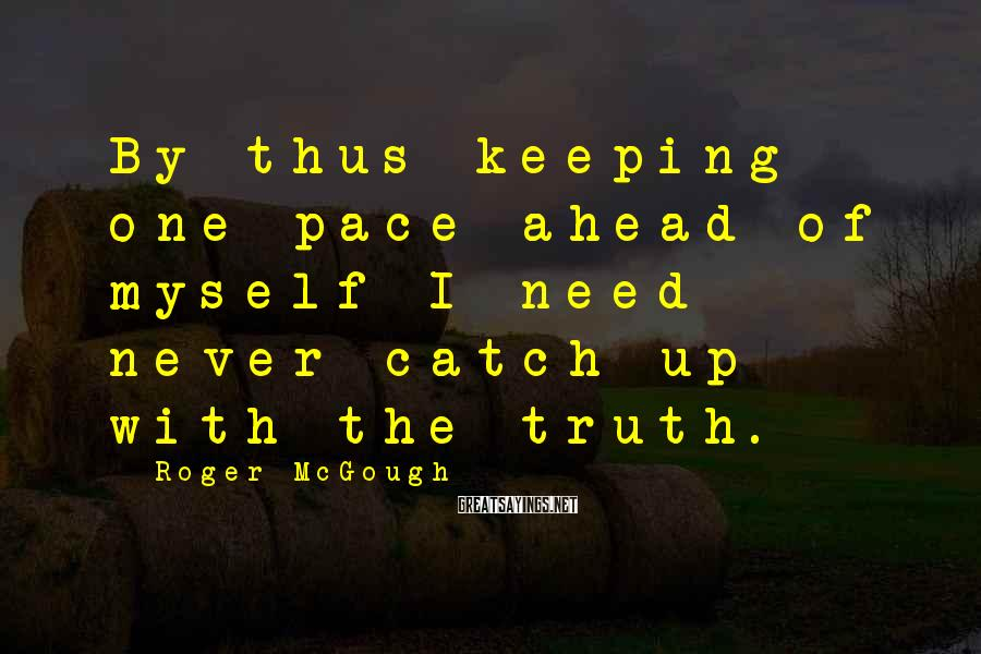 Roger McGough Sayings: By thus keeping one pace ahead of myself I need never catch up with the