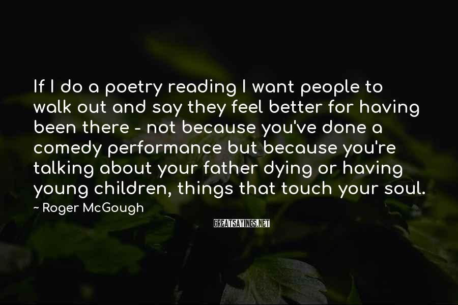 Roger McGough Sayings: If I do a poetry reading I want people to walk out and say they