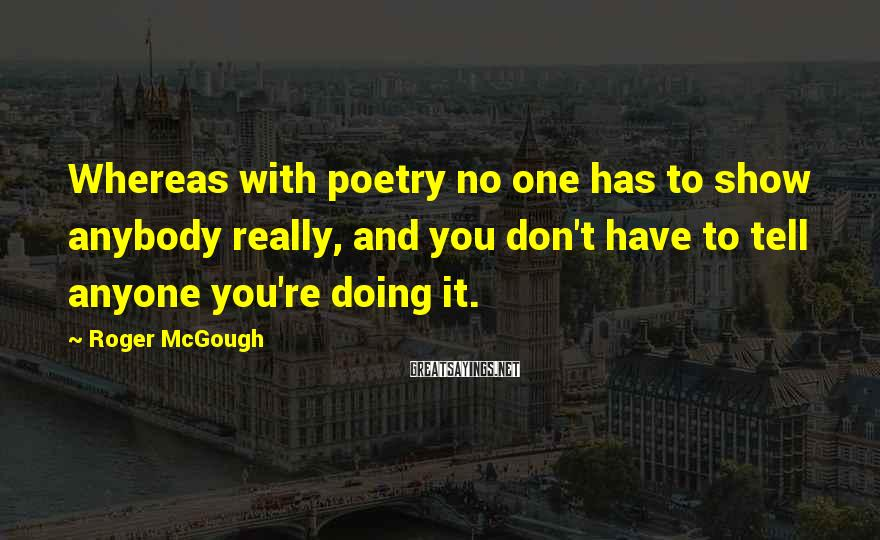 Roger McGough Sayings: Whereas with poetry no one has to show anybody really, and you don't have to