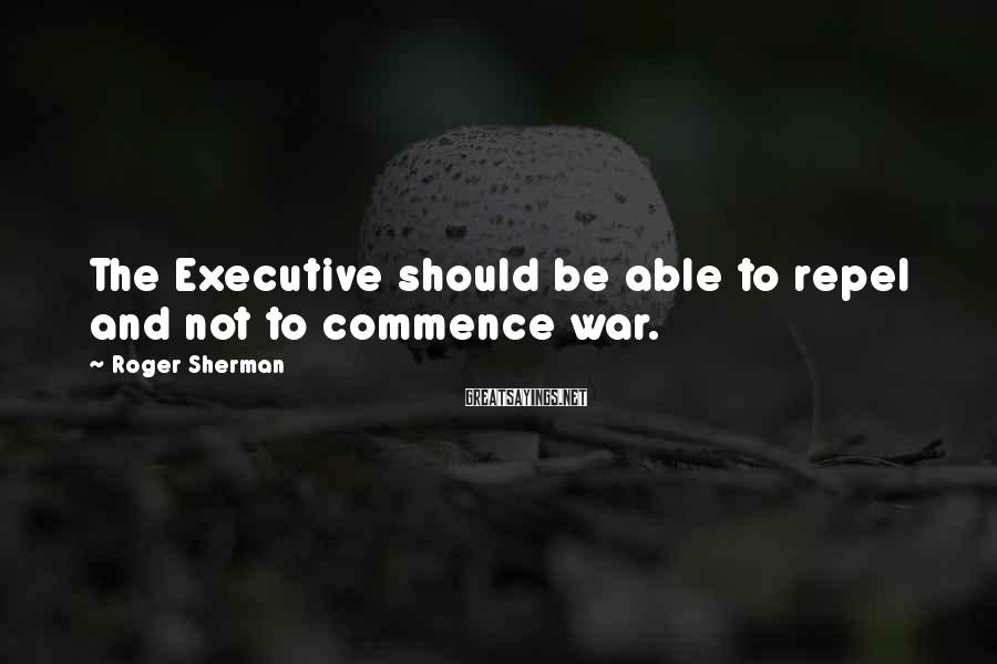 Roger Sherman Sayings: The Executive should be able to repel and not to commence war.