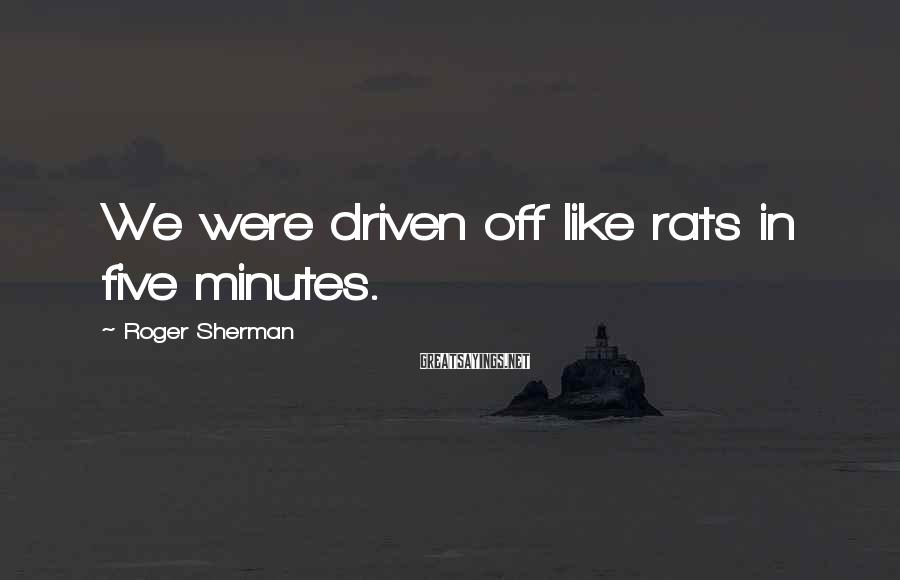 Roger Sherman Sayings: We were driven off like rats in five minutes.