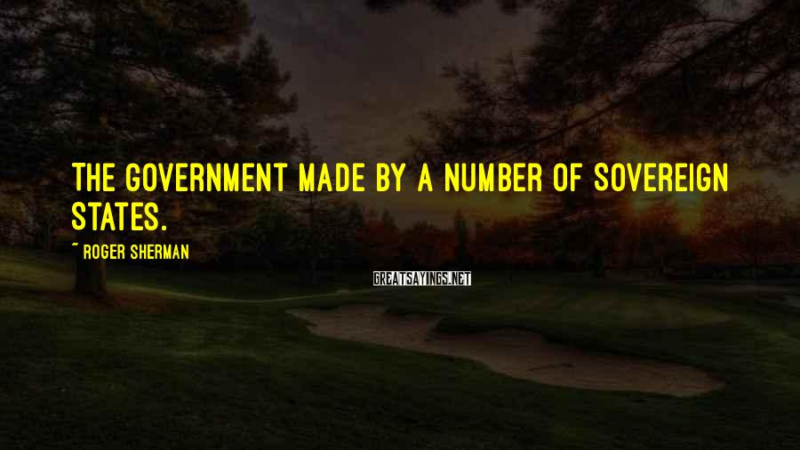 Roger Sherman Sayings: The Government made by a number of Sovereign States.
