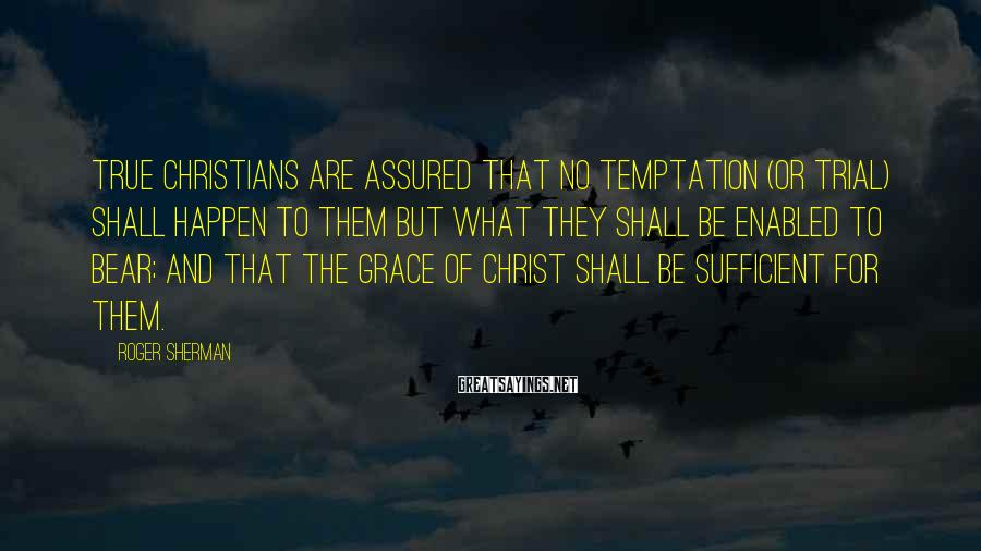 Roger Sherman Sayings: True Christians are assured that no temptation (or trial) shall happen to them but what