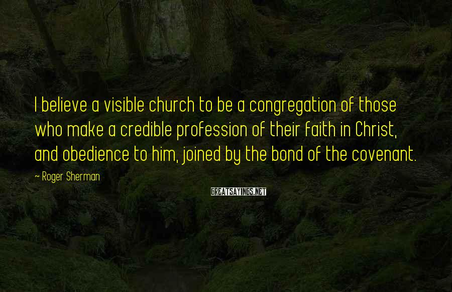 Roger Sherman Sayings: I believe a visible church to be a congregation of those who make a credible