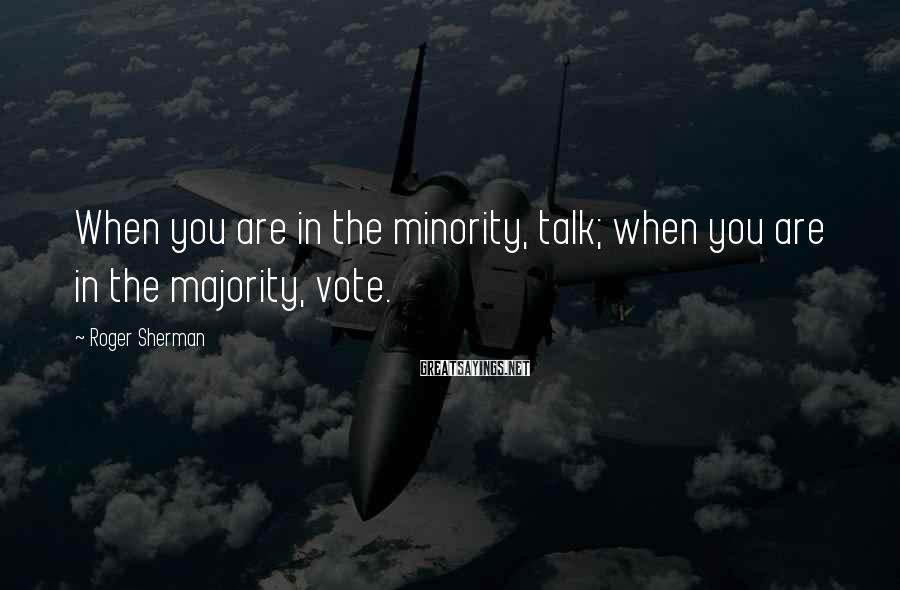 Roger Sherman Sayings: When you are in the minority, talk; when you are in the majority, vote.
