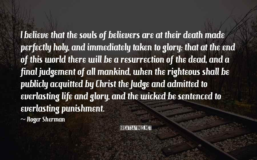 Roger Sherman Sayings: I believe that the souls of believers are at their death made perfectly holy, and