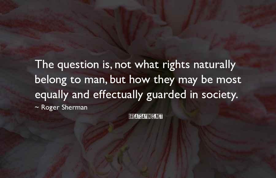 Roger Sherman Sayings: The question is, not what rights naturally belong to man, but how they may be