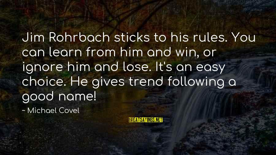 Rohrbach Sayings By Michael Covel: Jim Rohrbach sticks to his rules. You can learn from him and win, or ignore