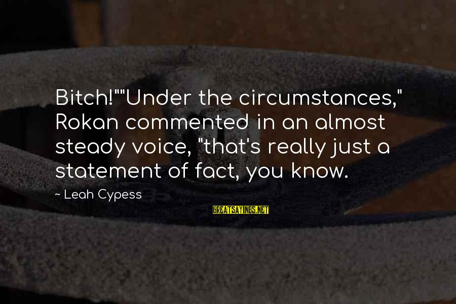 """Rokan Sayings By Leah Cypess: Bitch!""""""""Under the circumstances,"""" Rokan commented in an almost steady voice, """"that's really just a statement"""