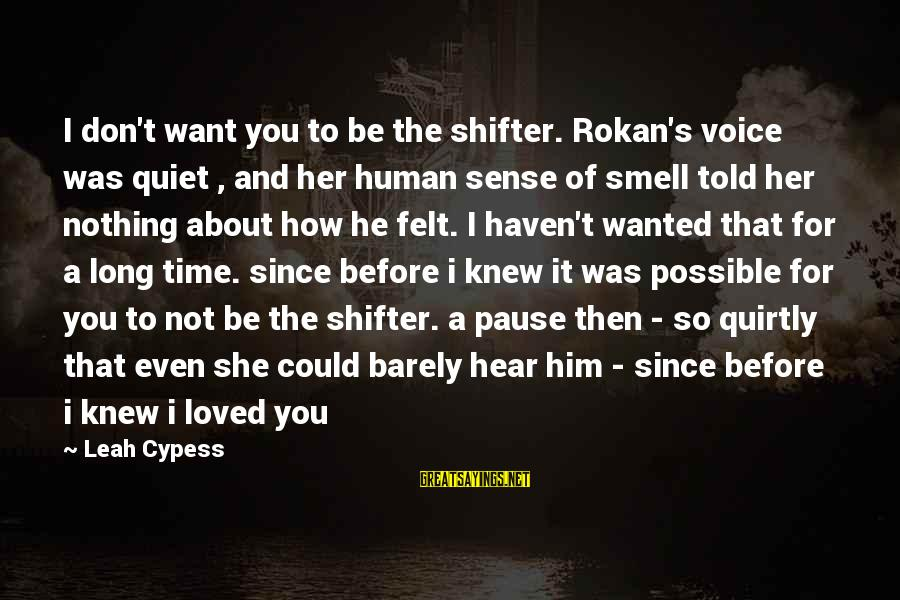 Rokan Sayings By Leah Cypess: I don't want you to be the shifter. Rokan's voice was quiet , and her