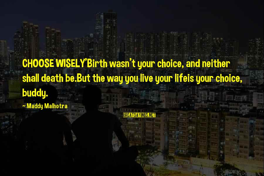 Rokan Sayings By Maddy Malhotra: CHOOSE WISELY'Birth wasn't your choice, and neither shall death be.But the way you live your