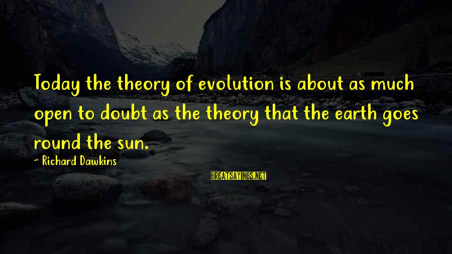 Rokan Sayings By Richard Dawkins: Today the theory of evolution is about as much open to doubt as the theory
