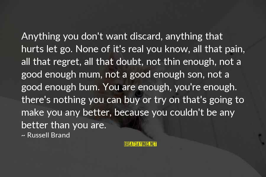 Rokan Sayings By Russell Brand: Anything you don't want discard, anything that hurts let go. None of it's real you
