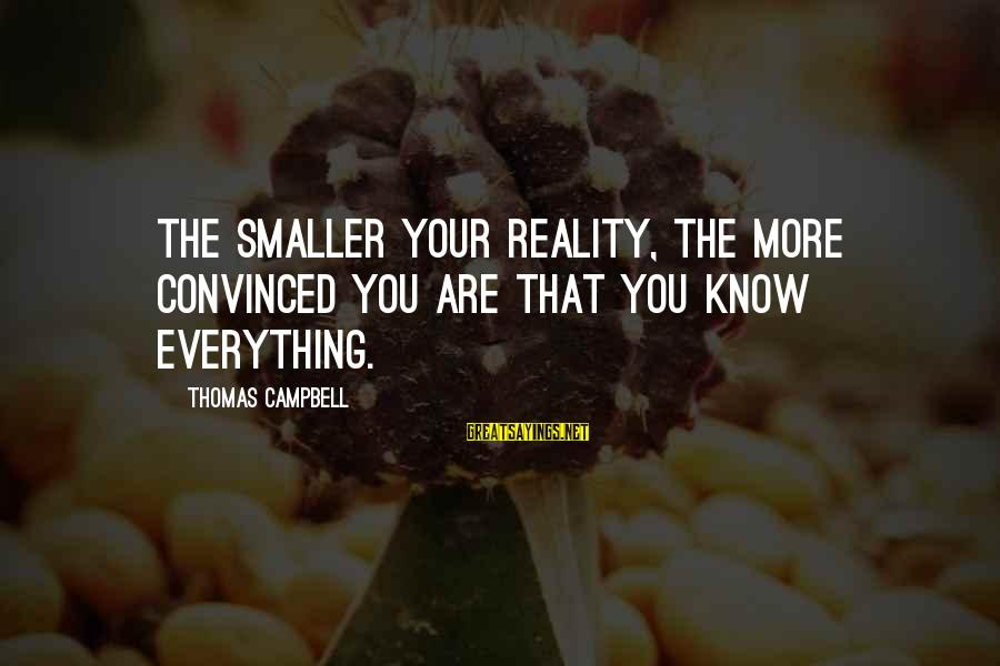 Rokan Sayings By Thomas Campbell: The smaller your reality, the more convinced you are that you know everything.