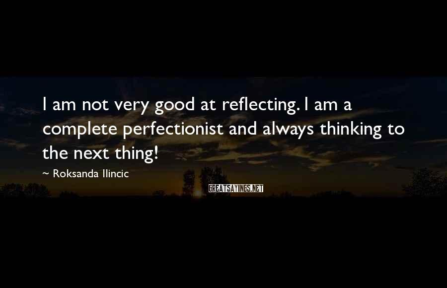 Roksanda Ilincic Sayings: I am not very good at reflecting. I am a complete perfectionist and always thinking