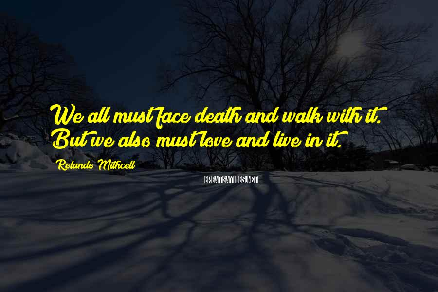Rolando Mithcell Sayings: We all must face death and walk with it. But we also must love and