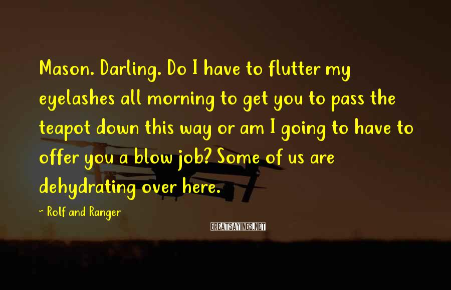 Rolf And Ranger Sayings: Mason. Darling. Do I have to flutter my eyelashes all morning to get you to