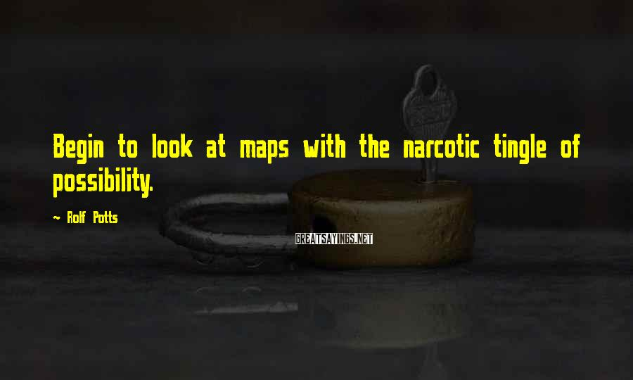 Rolf Potts Sayings: Begin to look at maps with the narcotic tingle of possibility.
