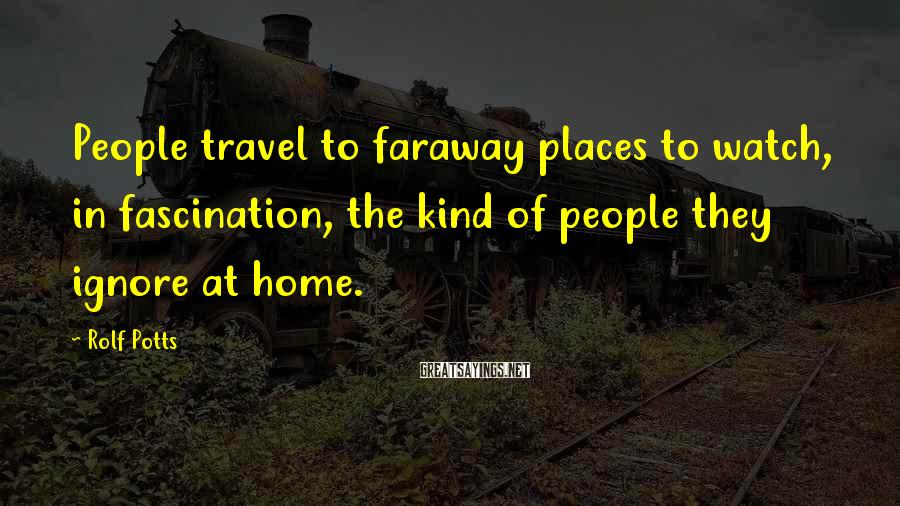 Rolf Potts Sayings: People travel to faraway places to watch, in fascination, the kind of people they ignore