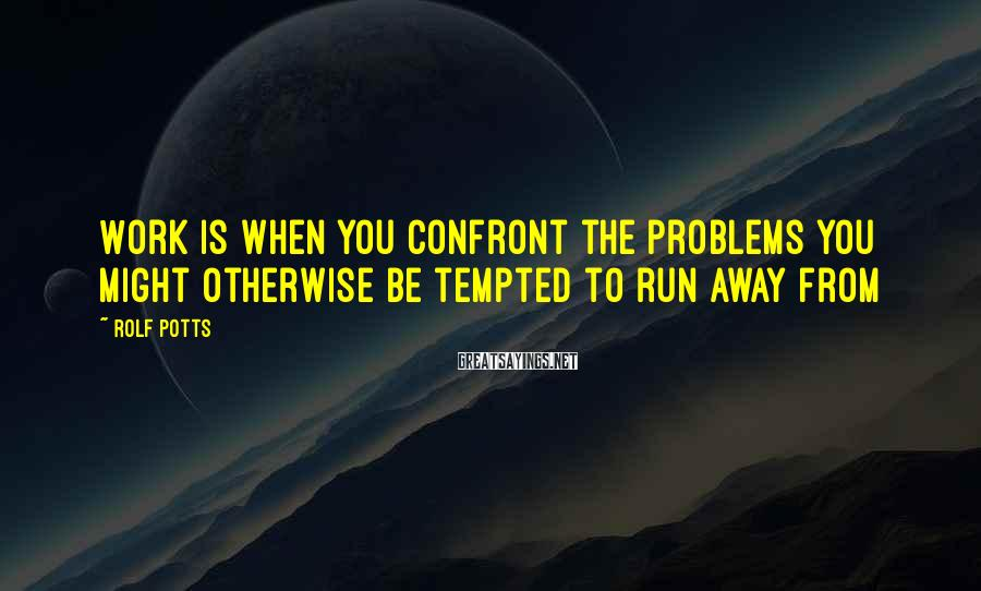 Rolf Potts Sayings: Work is when you confront the problems you might otherwise be tempted to run away
