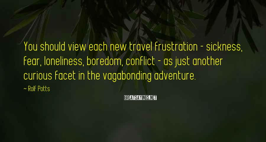 Rolf Potts Sayings: You should view each new travel frustration - sickness, fear, loneliness, boredom, conflict - as