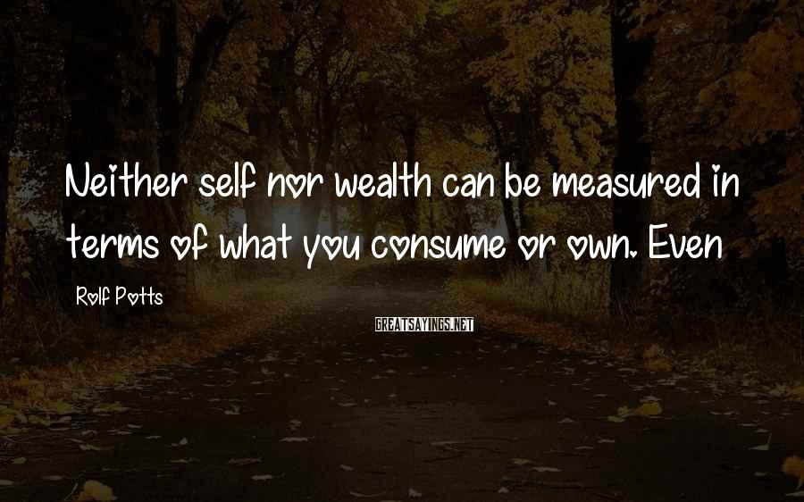 Rolf Potts Sayings: Neither self nor wealth can be measured in terms of what you consume or own.